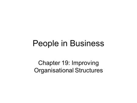 People in Business Chapter 19: Improving Organisational Structures.