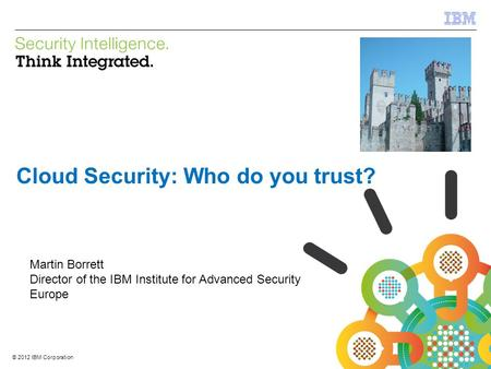 © 2012 IBM Corporation IBM Security Systems 1 © 2012 IBM Corporation Cloud Security: Who do you trust? Martin Borrett Director of the IBM Institute for.