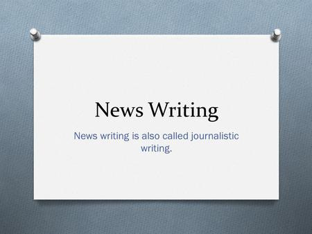 News Writing News writing is also called journalistic writing.