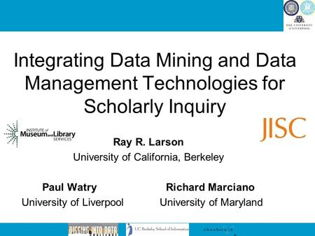 Integrating Data Mining and Data Management Technologies for Scholarly Inquiry Ray R. Larson University of California, Berkeley Paul Watry Richard Marciano.