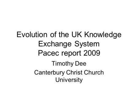 Evolution of the UK Knowledge Exchange System Pacec report 2009 Timothy Dee Canterbury Christ Church University.