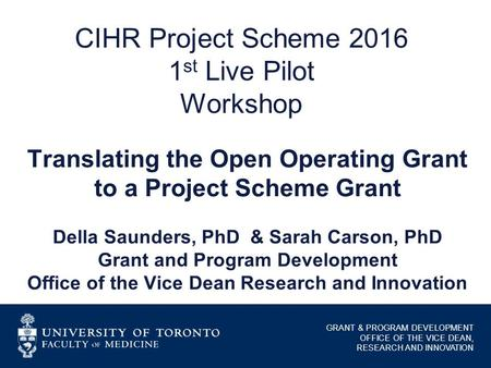 GRANT & PROGRAM DEVELOPMENT OFFICE OF THE VICE DEAN, RESEARCH AND INNOVATION CIHR Project Scheme 2016 1 st Live Pilot Workshop Translating the Open Operating.