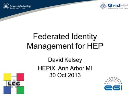Federated Identity Management for HEP David Kelsey HEPiX, Ann Arbor MI 30 Oct 2013.