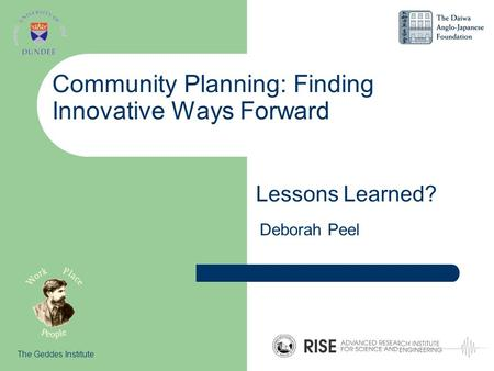 Community Planning: Finding Innovative Ways Forward Lessons Learned? The Geddes Institute Deborah Peel.