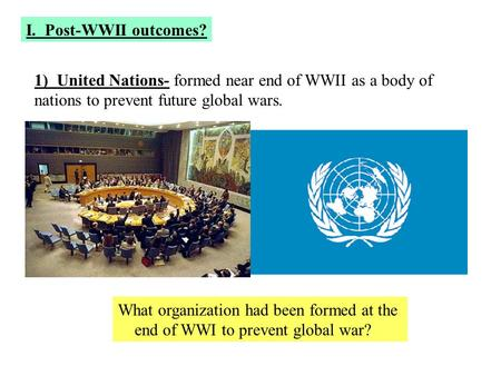 I. Post-WWII outcomes? 1) United Nations- formed near end of WWII as a body of nations to prevent future global wars. What organization had been formed.