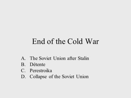 End of the Cold War A.The Soviet Union after Stalin B.Détente C.Perestroika D.Collapse of the Soviet Union.
