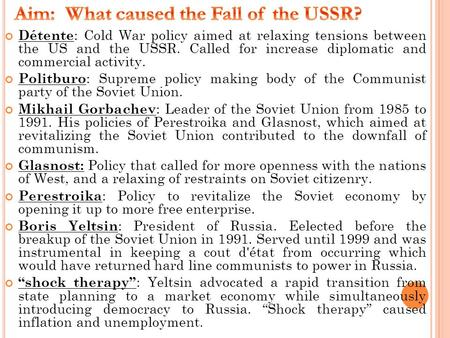 Détente : Cold War policy aimed at relaxing tensions between the US and the USSR. Called for increase diplomatic and commercial activity. Politburo : Supreme.