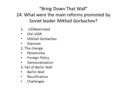 """Bring Down That Wall"" 24. What were the main reforms promoted by Soviet leader Mikhail Gorbachev? 1.USSRestricted Old USSR Mikhail Gorbachev Glasnost."