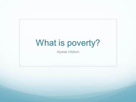 What is poverty? Alyssa Vitztum. The state of being extremely poor.