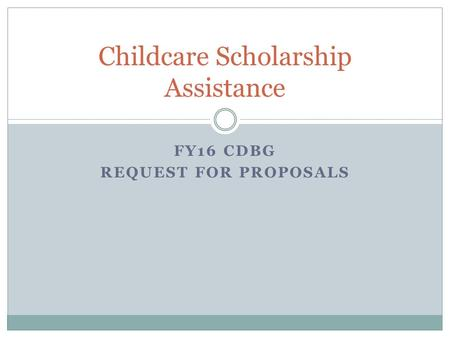 FY16 CDBG REQUEST FOR PROPOSALS Childcare Scholarship Assistance.