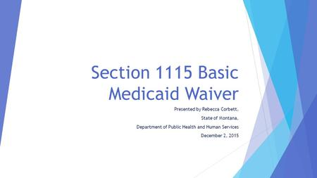 Section 1115 Basic Medicaid Waiver Presented by Rebecca Corbett, State of Montana, Department of Public Health and Human Services December 2, 2015.