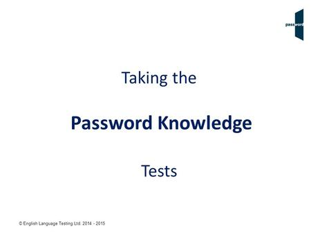 © English Language Testing Ltd. 2014 - 2015 Taking the Password Knowledge Tests.