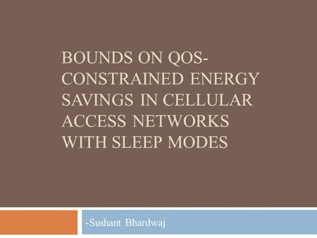BOUNDS ON QOS- CONSTRAINED ENERGY SAVINGS IN CELLULAR ACCESS NETWORKS WITH SLEEP MODES - Sushant Bhardwaj.