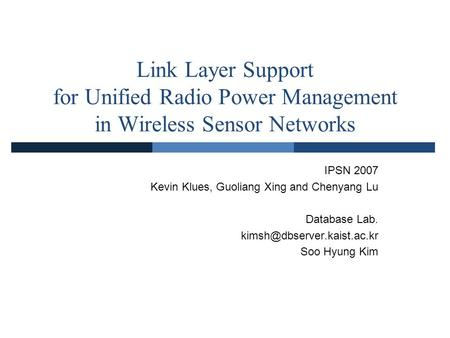 Link Layer Support for Unified Radio Power Management in Wireless Sensor Networks IPSN 2007 Kevin Klues, Guoliang Xing and Chenyang Lu Database Lab.