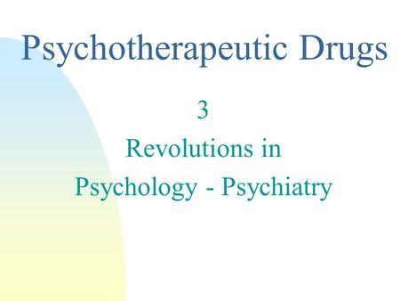 3 Revolutions in Psychology - Psychiatry Psychotherapeutic Drugs.