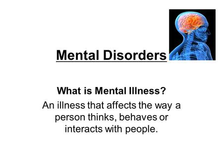 Mental Disorders What is Mental Illness? An illness that affects the way a person thinks, behaves or interacts with people.