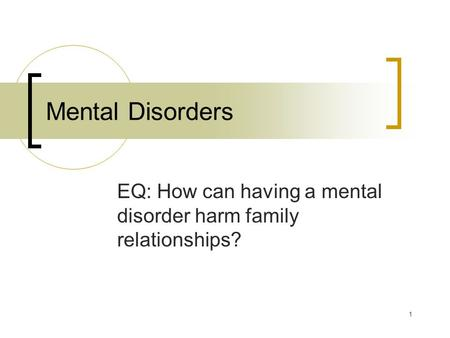 1 Mental Disorders EQ: How can having a mental disorder harm family relationships?