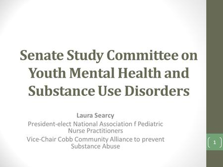 Senate Study Committee on Youth Mental Health and Substance Use Disorders Laura Searcy President-elect National Association f Pediatric Nurse Practitioners.