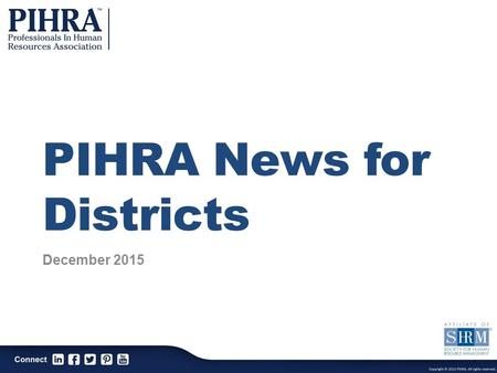 PIHRA News for Districts December 2015. PIHRA Mission The Professionals In Human Resources Association is a professional association dedicated to the.