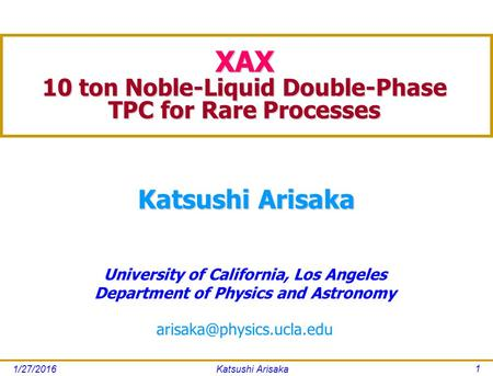 1/27/2016Katsushi Arisaka 1 University of California, Los Angeles Department of Physics and Astronomy Katsushi Arisaka XAX 10.
