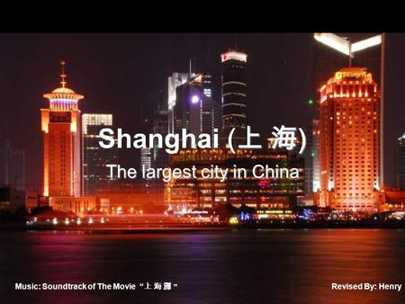 "上 海 ) Shanghai ( 上 海 ) The largest city in China Music: Soundtrack of The Movie "" 上 海 灘 "" Revised By: Henry."