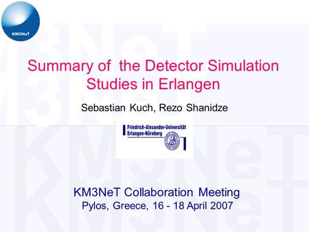 Sebastian Kuch, Rezo Shanidze Summary of the Detector Simulation Studies in Erlangen KM3NeT Collaboration Meeting Pylos, Greece, 16 - 18 April 2007.