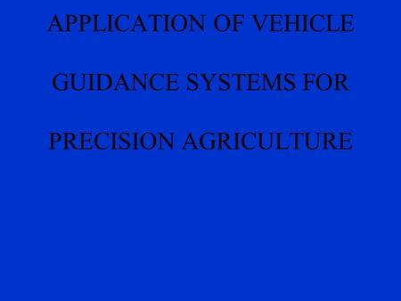 DEVELOPMENT AND APPLICATION OF VEHICLE GUIDANCE SYSTEMS FOR PRECISION AGRICULTURE.