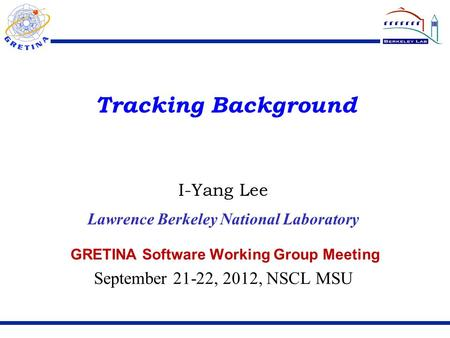 Tracking Background GRETINA Software Working Group Meeting September 21-22, 2012, NSCL MSU I-Yang Lee Lawrence Berkeley National Laboratory.