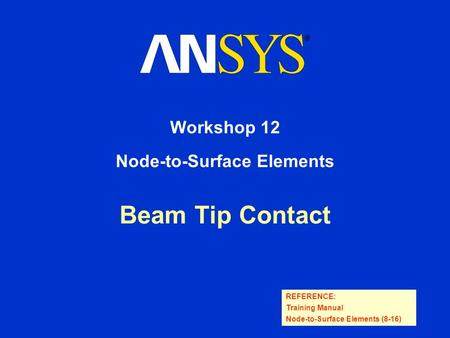 REFERENCE: Training Manual Node-to-Surface Elements (8-16) Beam Tip Contact Workshop 12 Node-to-Surface Elements.