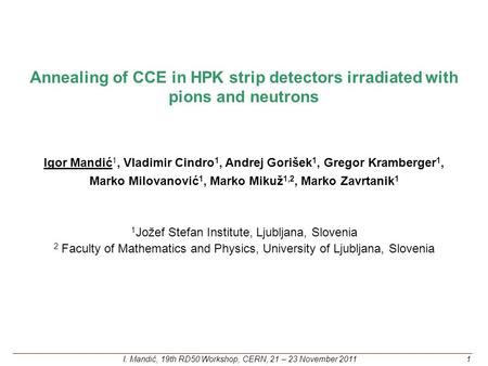 Annealing of CCE in HPK strip detectors irradiated with pions and neutrons Igor Mandić 1, Vladimir Cindro 1, Andrej Gorišek 1, Gregor Kramberger 1, Marko.