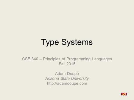 Type Systems CSE 340 – Principles of Programming Languages Fall 2015 Adam Doupé Arizona State University