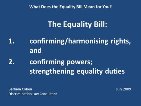 What Does the Equality Bill Mean for You? The Equality Bill: 1.confirming/harmonising rights, and 2.confirming powers; strengthening equality duties Barbara.