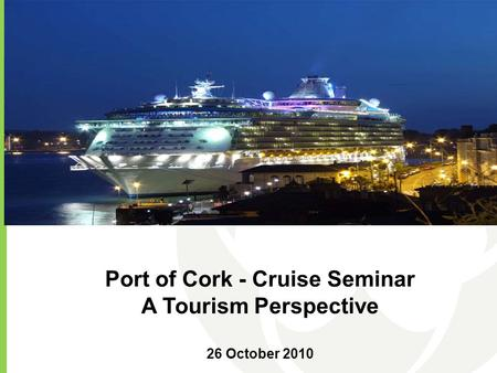 Port of Cork - Cruise Seminar A Tourism Perspective 26 October 2010.