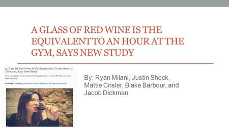 A GLASS OF RED WINE IS THE EQUIVALENT TO AN HOUR AT THE GYM, SAYS NEW STUDY By: Ryan Milani, Justin Shock, Mattie Crisler, Blake Barbour, and Jacob Dickman.