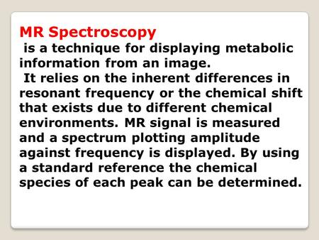 MR Spectroscopy is a technique for displaying metabolic information from an image. It relies on the inherent differences in resonant frequency or the chemical.