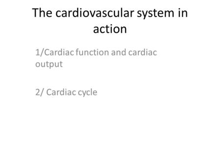 The cardiovascular system in action 1/Cardiac function and cardiac output 2/ Cardiac cycle.