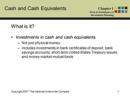 Cash and Cash Equivalents Chapter 1 Tools & Techniques of Investment Planning Copyright 2007, The National Underwriter Company1 What is it? Investments.