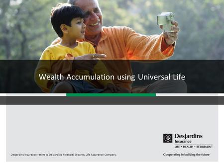Desjardins Insurance refers to Desjardins Financial Security Life Assurance Company. Wealth Accumulation using Universal Life.