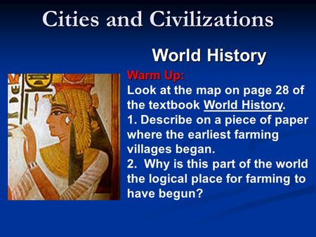 Cities and Civilizations World History Warm Up: Warm Up: Look at the map on page 28 of the textbook World History. 1. Describe on a piece of paper where.