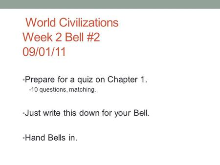 World Civilizations Week 2 Bell #2 09/01/11 Prepare for a quiz on Chapter 1. 10 questions, matching. Just write this down for your Bell. Hand Bells in.