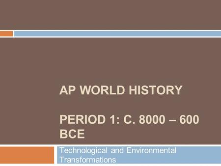 AP WORLD HISTORY PERIOD 1: C. 8000 – 600 BCE Technological and Environmental Transformations.
