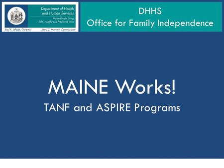MAINE Works! TANF and ASPIRE Programs DHHS Office for Family Independence.