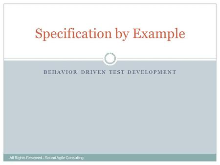 BEHAVIOR DRIVEN TEST DEVELOPMENT Specification by Example All Rights Reserved - Sound Agile Consulting.