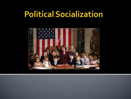 " Political Socialization- is a concept concerning the ""study of the developmental processes by which children and adolescents acquire political cognition,"