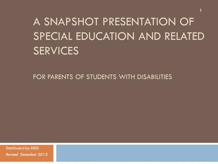 A SNAPSHOT PRESENTATION OF SPECIAL EDUCATION AND RELATED SERVICES FOR PARENTS OF STUDENTS WITH DISABILITIES Distributed by SISD Revised December 2015 1.