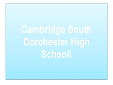 Cambridge South Dorchester High School!. Fact : It's hard getting around this school for your first couple days but once you get used to it then it'll.