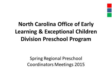 North Carolina Office of Early Learning & Exceptional Children Division Preschool Program Spring Regional Preschool Coordinators Meetings 2015.