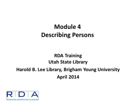 Module 4 Describing Persons RDA Training Utah State Library Harold B. Lee Library, Brigham Young University April 2014.
