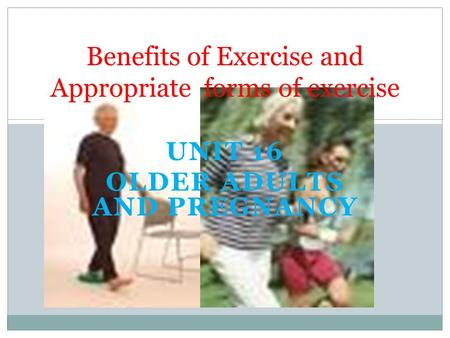 UNIT 16 OLDER ADULTS AND PREGNANCY Benefits of Exercise and Appropriate forms of exercise.