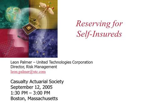 Reserving for Self-Insureds Leon Palmer – United Technologies Corporation Director, Risk Management Casualty Actuarial Society September.